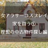 独身女アラサーコスプレイヤー、家を買う①~理想の中古物件探し編~