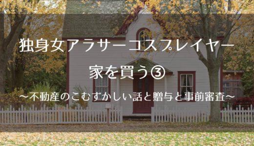 独身女アラサーコスプレイヤー、家を買う③~不動産のこむずかしい話と贈与と事前審査~
