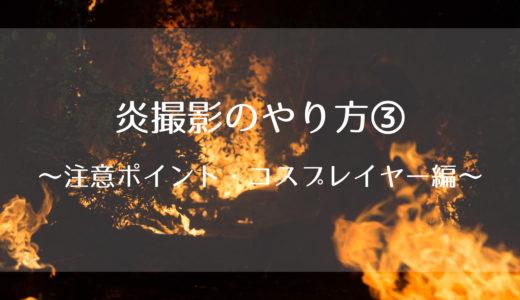 炎撮影のやりかた③~注意ポイント・コスプレイヤー編~
