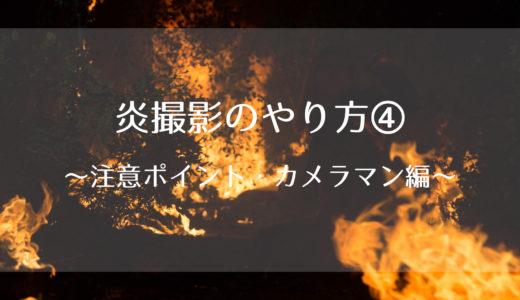 炎撮影のやり方④~注意ポイント・カメラマン編~