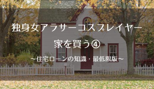 独身女アラサーコスプレイヤー、家を買う④~住宅ローンの知識・最低限版~
