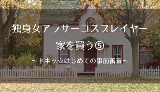独身女アラサーコスプレイヤー、家を買う⑤~ドキッ☆はじめての事前審査~