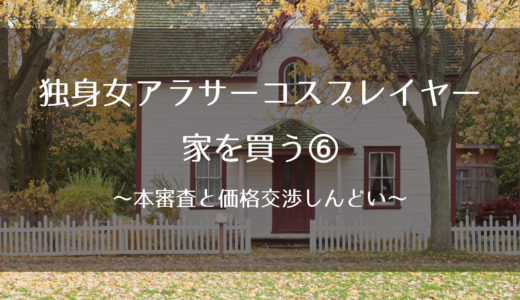 独身女アラサーコスプレイヤー、家を買う⑥~本審査と価格交渉と契約~