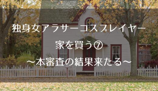 独身女アラサーコスプレイヤー、家を買う⑦~本審査の結果来たる~